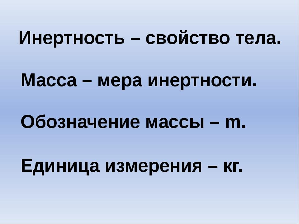 Инертность – свойство тела. Масса – мера инертности. Обозначение массы – m. Е...
