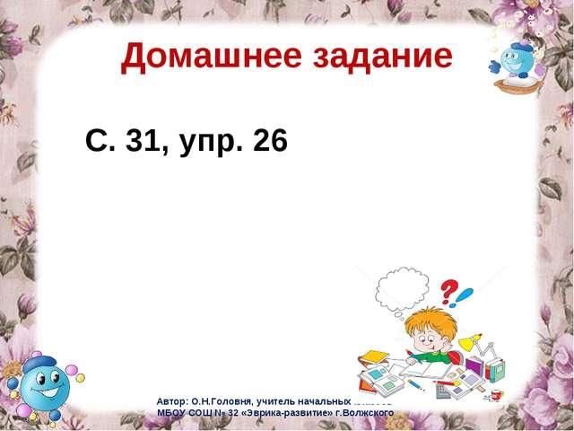 Домашнее задание С. 31, упр. 26 Автор: О.Н.Головня, учитель начальных классов...