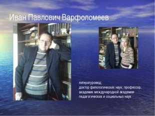 Иван Павлович Варфоломеев литературовед; доктор филологических наук, професс