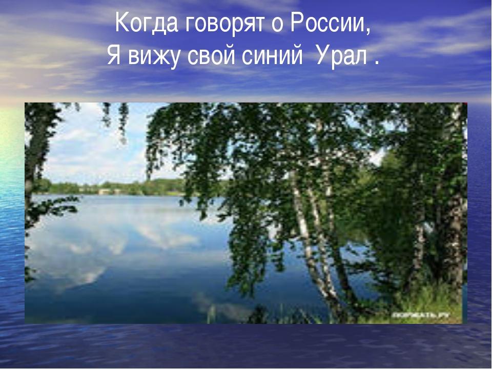 Когда говорят о России, Я вижу свой синий Урал.