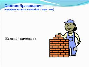 Словообразование (суффиксальным способом - щик - чик) Камень - каменщик
