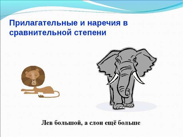 Прилагательные и наречия в сравнительной степени Лев большой, а слон ещё больше