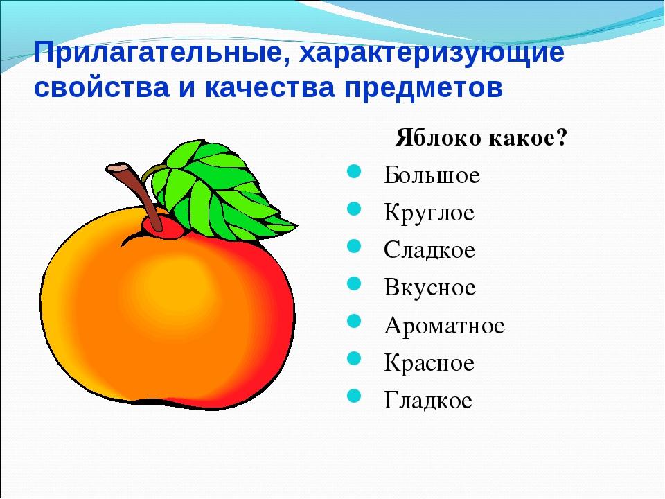 Прилагательные, характеризующие свойства и качества предметов Яблоко какое? Б...