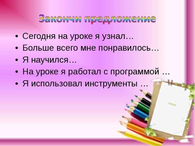 Сегодня на уроке я узнал… Больше всего мне понравилось… Я научился… На уроке...
