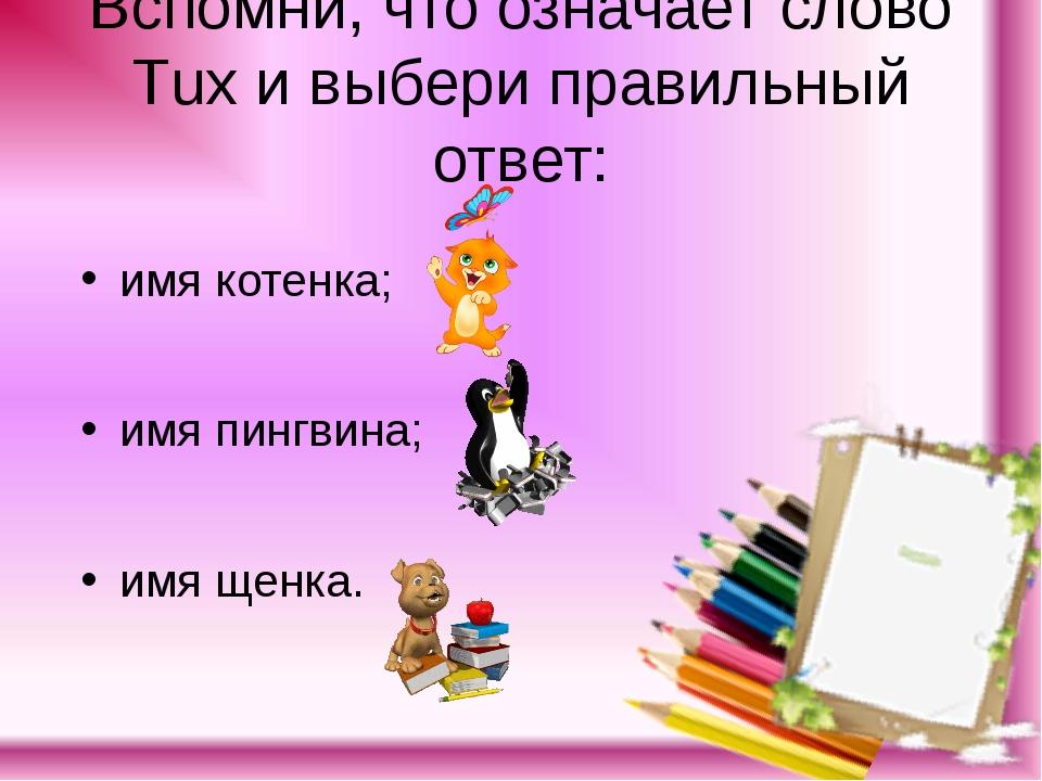 Вспомни, что означает слово Тuх и выбери правильный ответ: имя котенка; имя п...