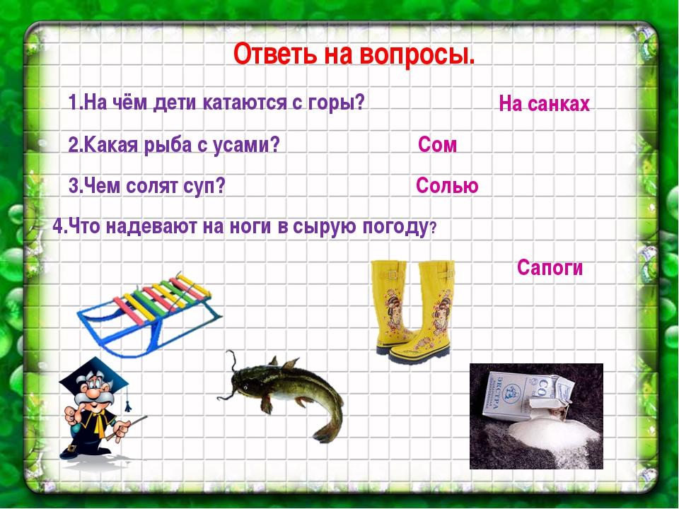 Ответь на вопросы. 1.На чём дети катаются с горы? На санках 2.Какая рыба с ус...