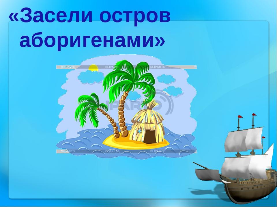 «Засели остров аборигенами»