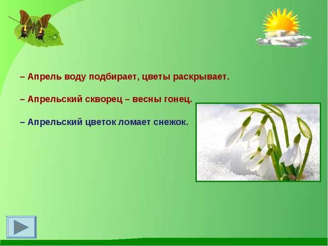 –Апрель воду подбирает, цветы раскрывает. –Апрельский скворец – весны гоне...
