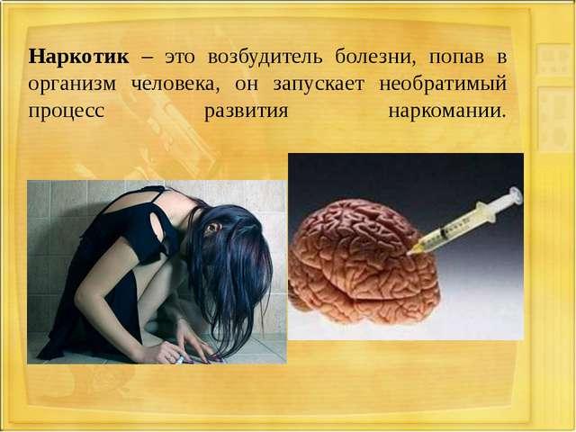 Наркотик – это возбудитель болезни, попав в организм человека, он запускает н...
