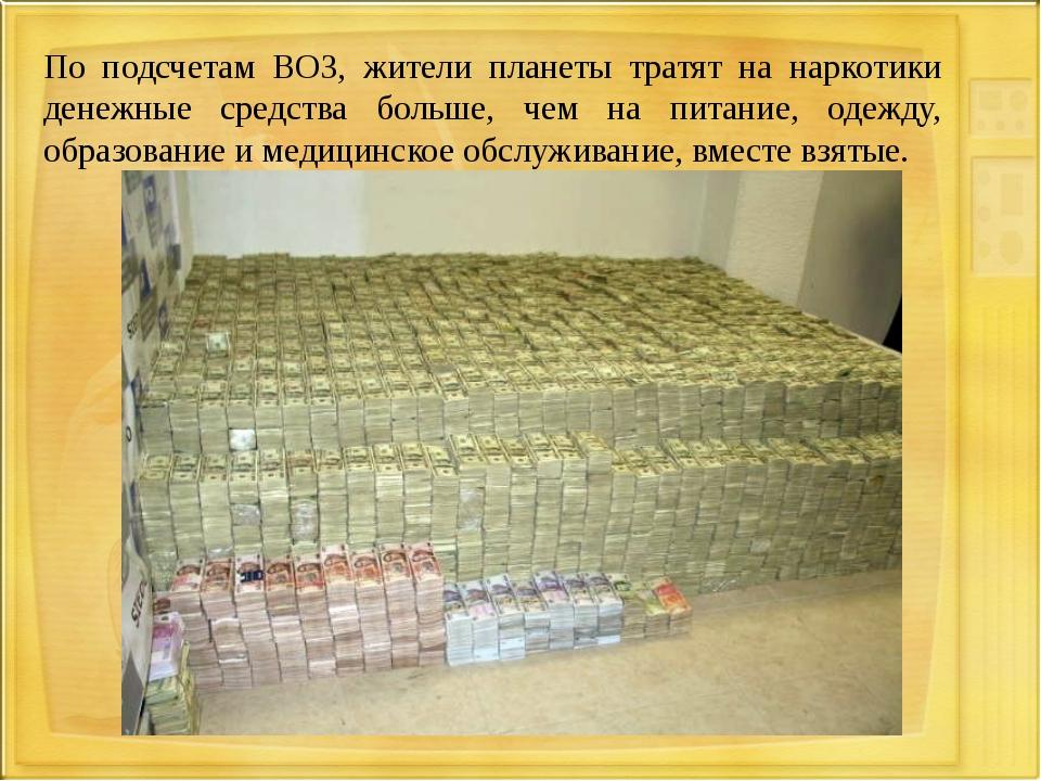 По подсчетам ВОЗ, жители планеты тратят на наркотики денежные средства больше...