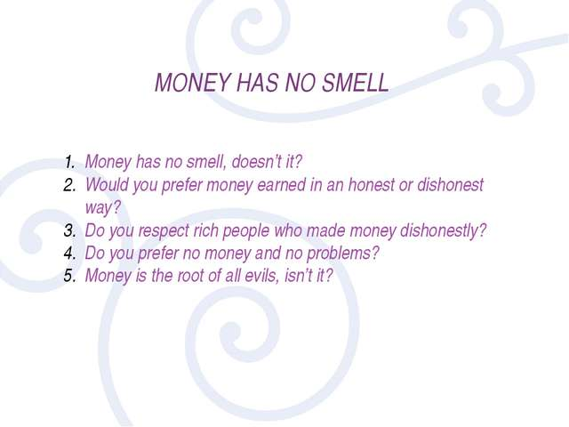MONEY HAS NO SMELL Money has no smell, doesn't it? Would you prefer money ear...