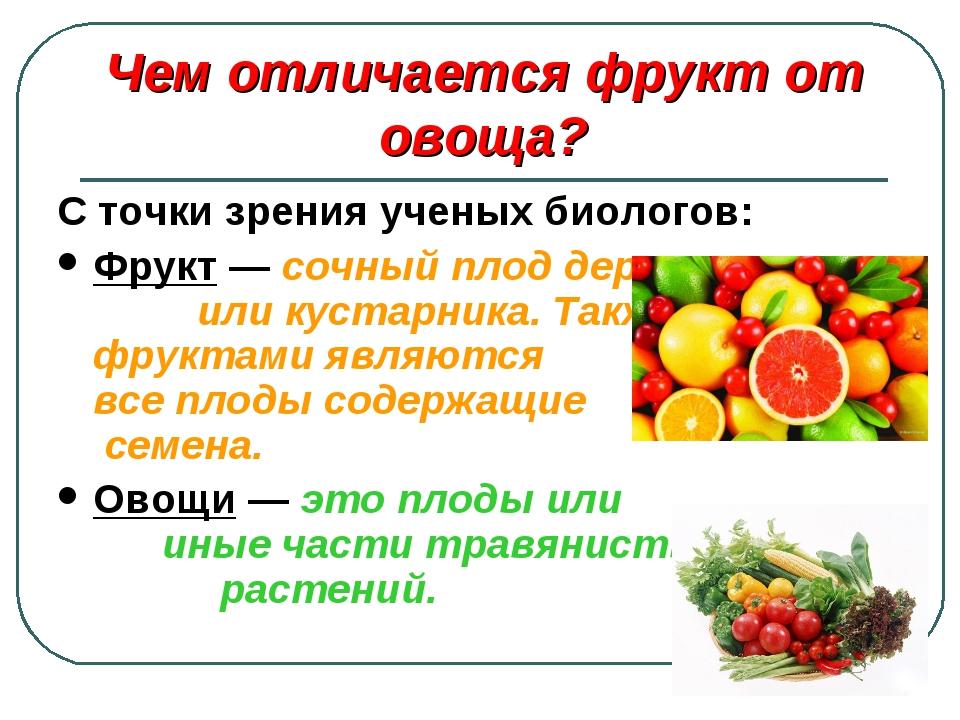 С точки зрения ученых биологов: Фрукт — сочный плод дерева или кустарника. Та...