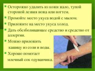 Осторожно удалить из кожи жало, тупой стороной лезвия ножа или ногтем. Промой