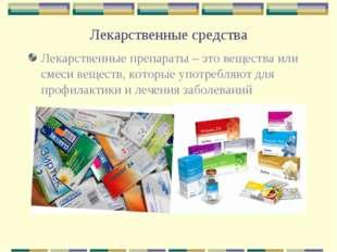 Лекарственные средства Лекарственные препараты – это вещества или смеси вещес