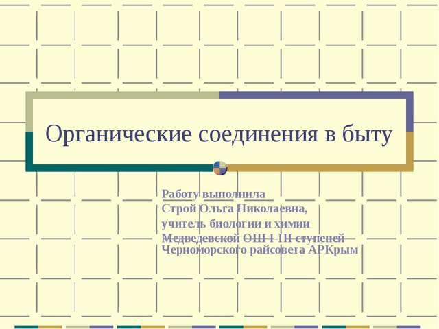 Органические соединения в быту Работу выполнила Строй Ольга Николаевна, учите...