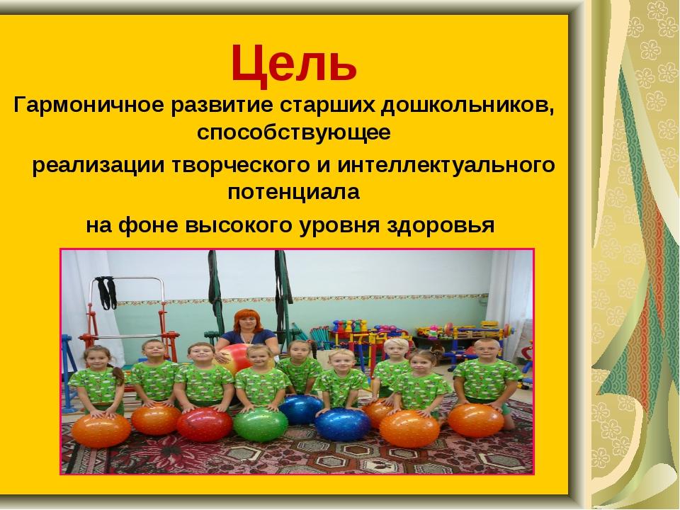 Цель Гармоничное развитие старших дошкольников, способствующее реализации тво...