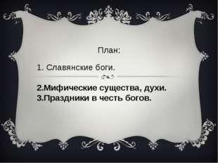 2.Мифические существа, духи. 3.Праздники в честь богов. План: 1. Славянские б