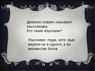 Древних славян называют язычниками. Кто такие язычники? Язычники- люди, кото