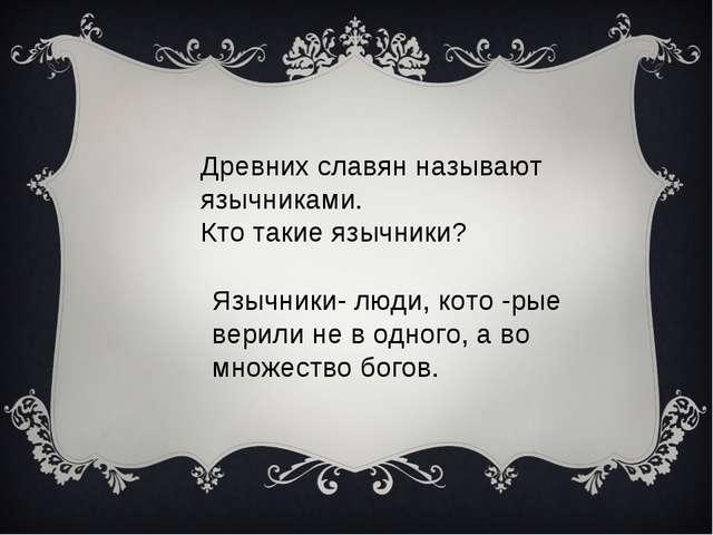 Древних славян называют язычниками. Кто такие язычники? Язычники- люди, кото...