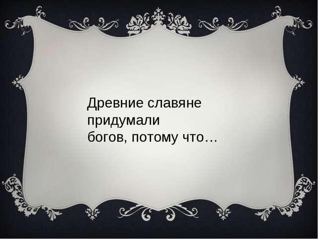 Древние славяне придумали богов, потому что…
