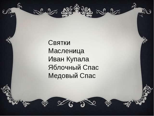 Святки Масленица Иван Купала Яблочный Спас Медовый Спас