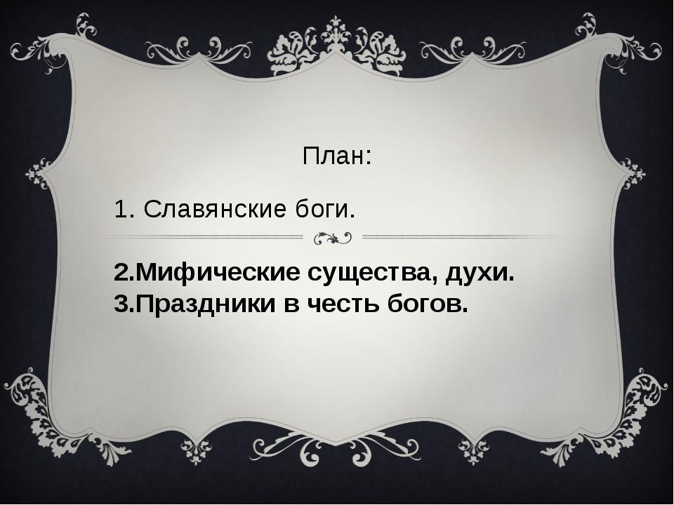 2.Мифические существа, духи. 3.Праздники в честь богов. План: 1. Славянские б...