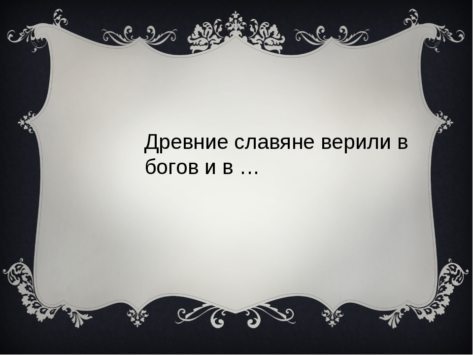 Древние славяне верили в богов и в …