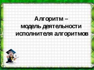Алгоритм – модель деятельности исполнителя алгоритмов