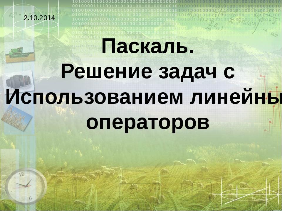 Паскаль. Решение задач с Использованием линейных операторов 2.10.2014