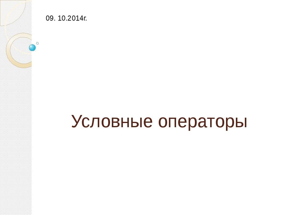 Условные операторы 09. 10.2014г.
