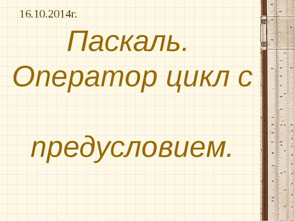 Паскаль. Оператор цикл с предусловием. 16.10.2014г.