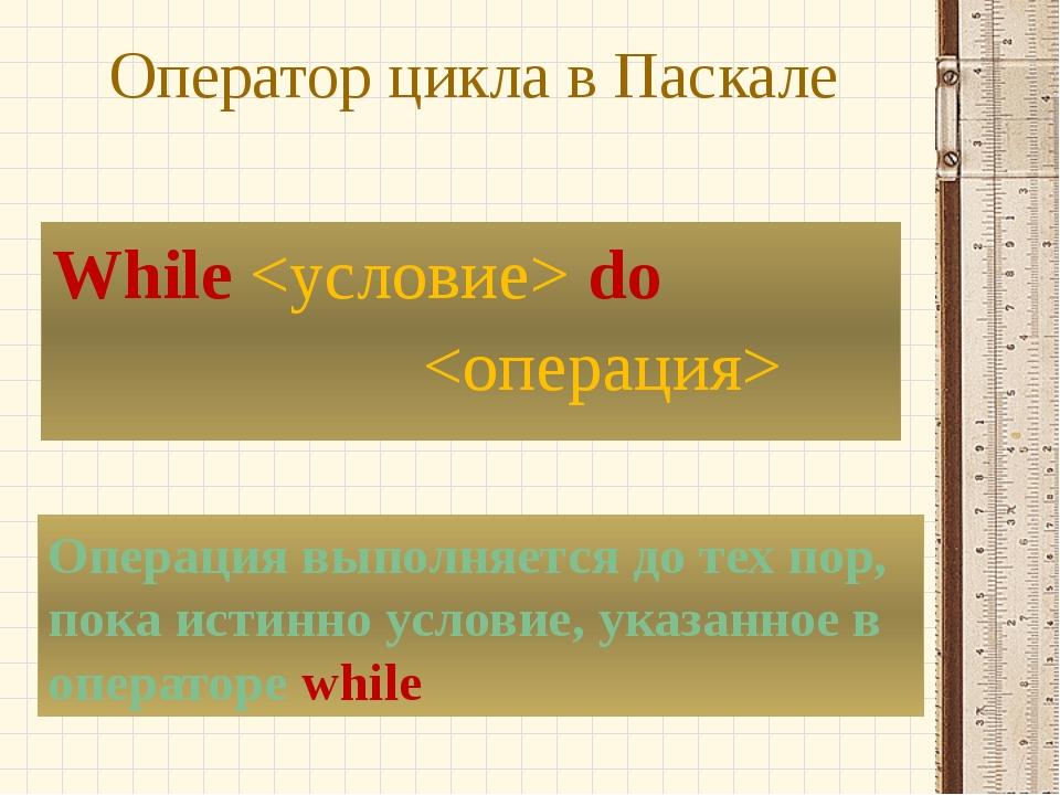 Оператор цикла в Паскале While  do  Операция выполняется до тех пор, пока ист...