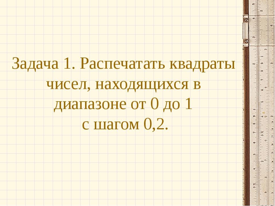 Задача 1. Распечатать квадраты чисел, находящихся в диапазоне от 0 до 1 с шаг...