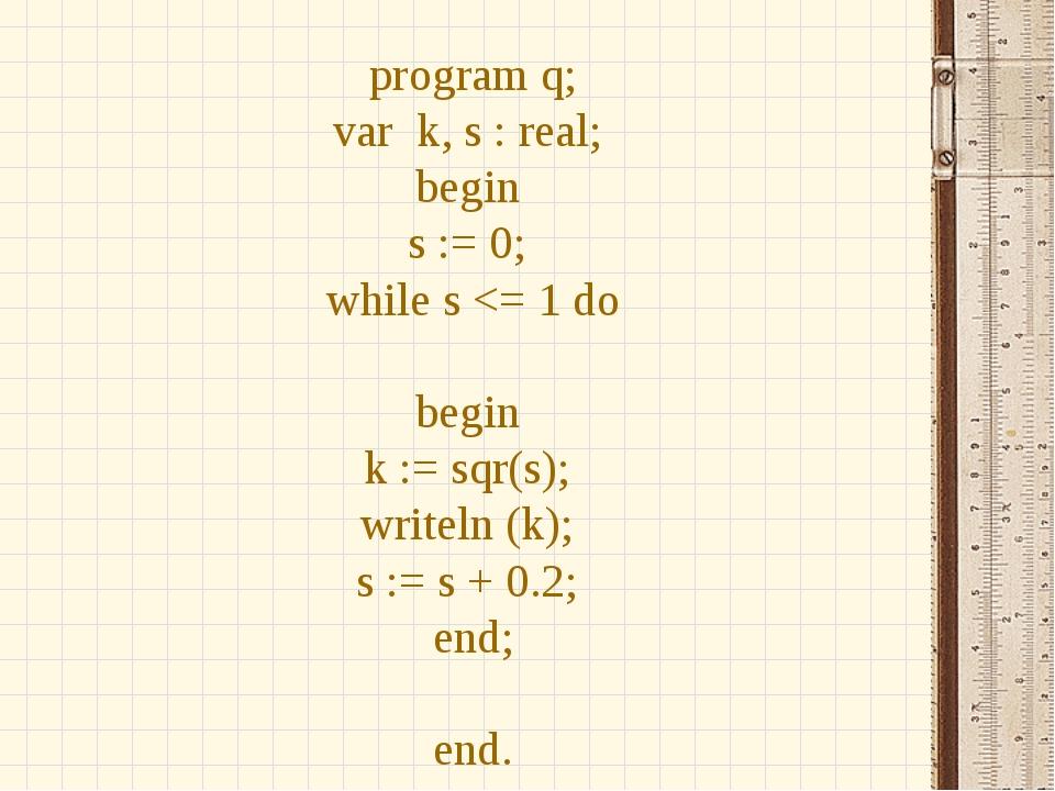 program q; var k, s : real; begin s := 0; while s