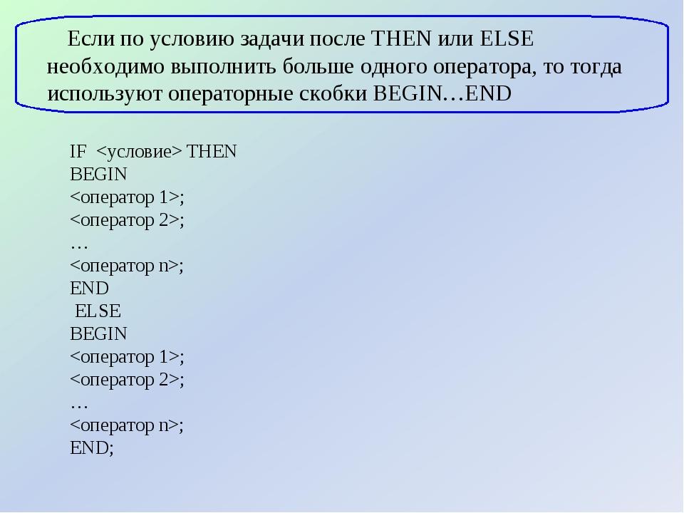 IF  THEN BEGIN ; ; … ; END ELSE BEGIN ; ; … ; END; Если по условию задачи пос...