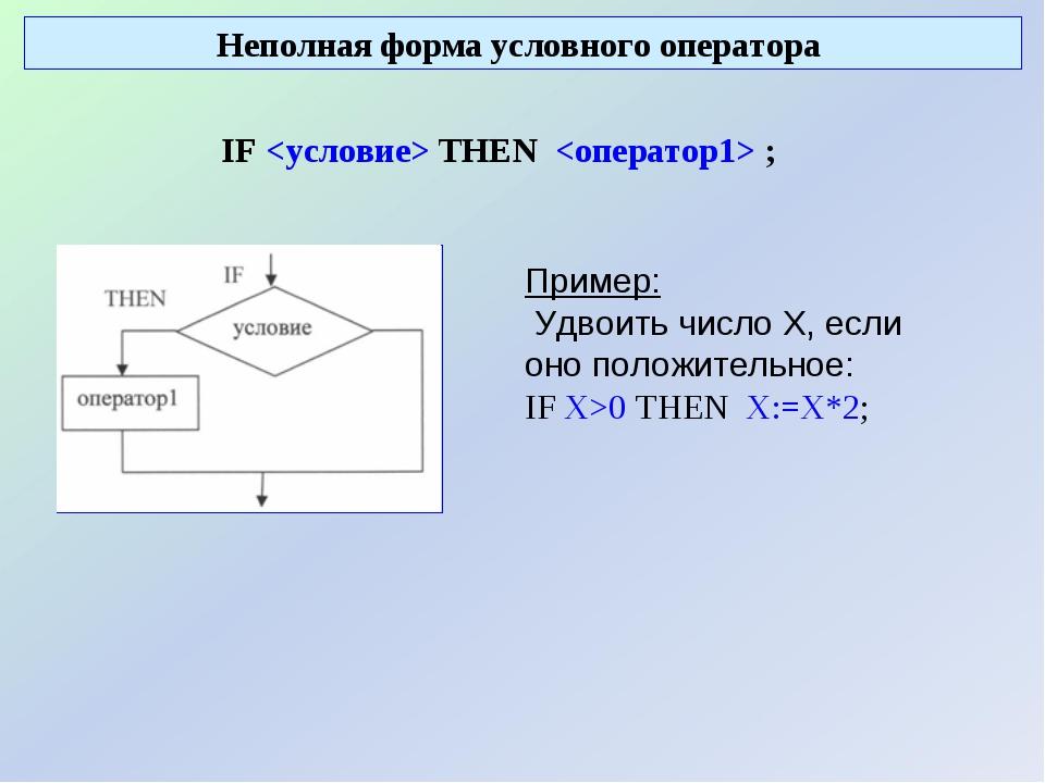 Неполная форма условного оператора IF  THEN  ; Пример: Удвоить число Х, если...