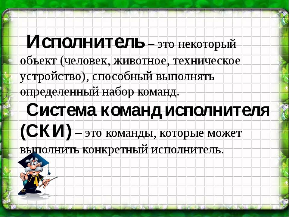 Исполнитель – это некоторый объект (человек, животное, техническое устройство...
