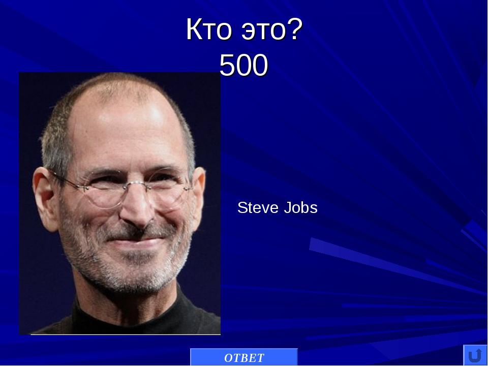 Кто это? 500 ОТВЕТ Steve Jobs