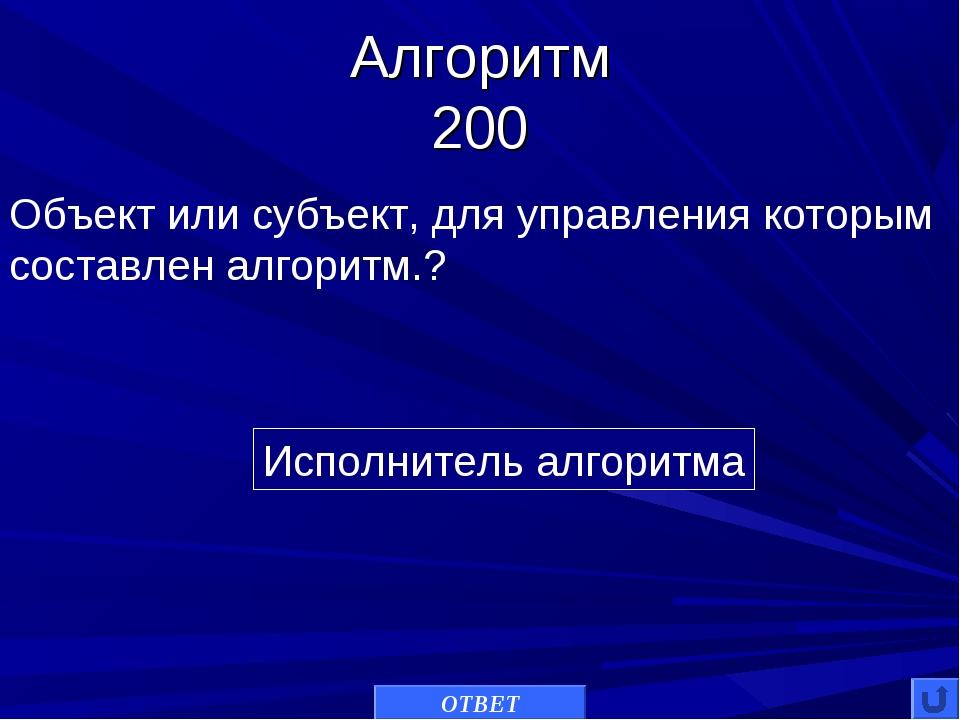 Алгоритм 200 Исполнитель алгоритма Объект или субъект, для управления которым...