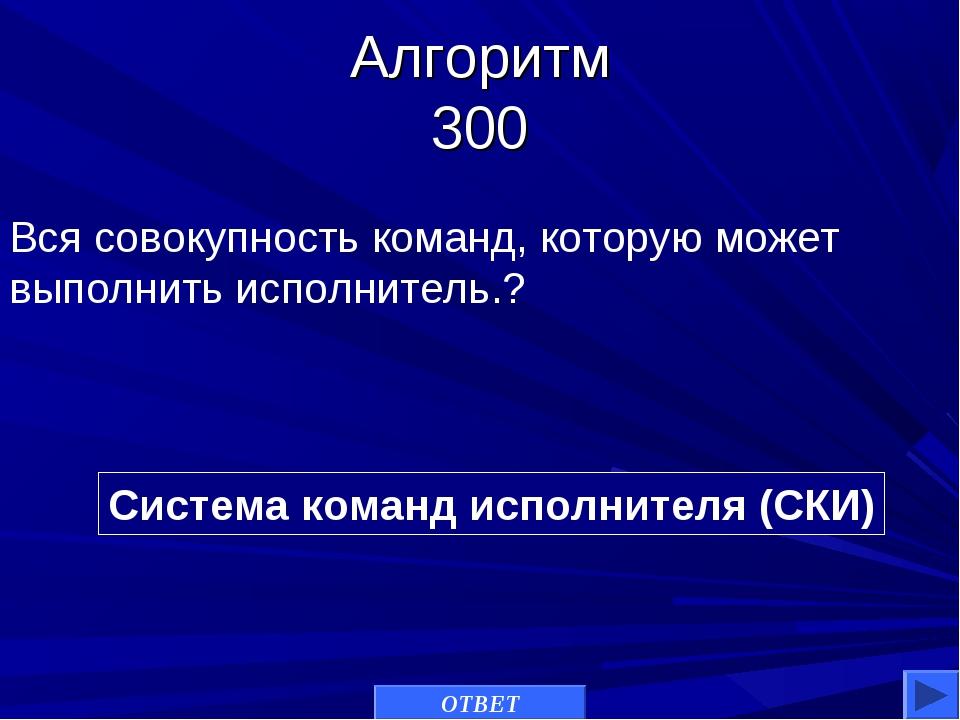 Алгоритм 300 Система команд исполнителя (СКИ) Вся совокупность команд, котору...