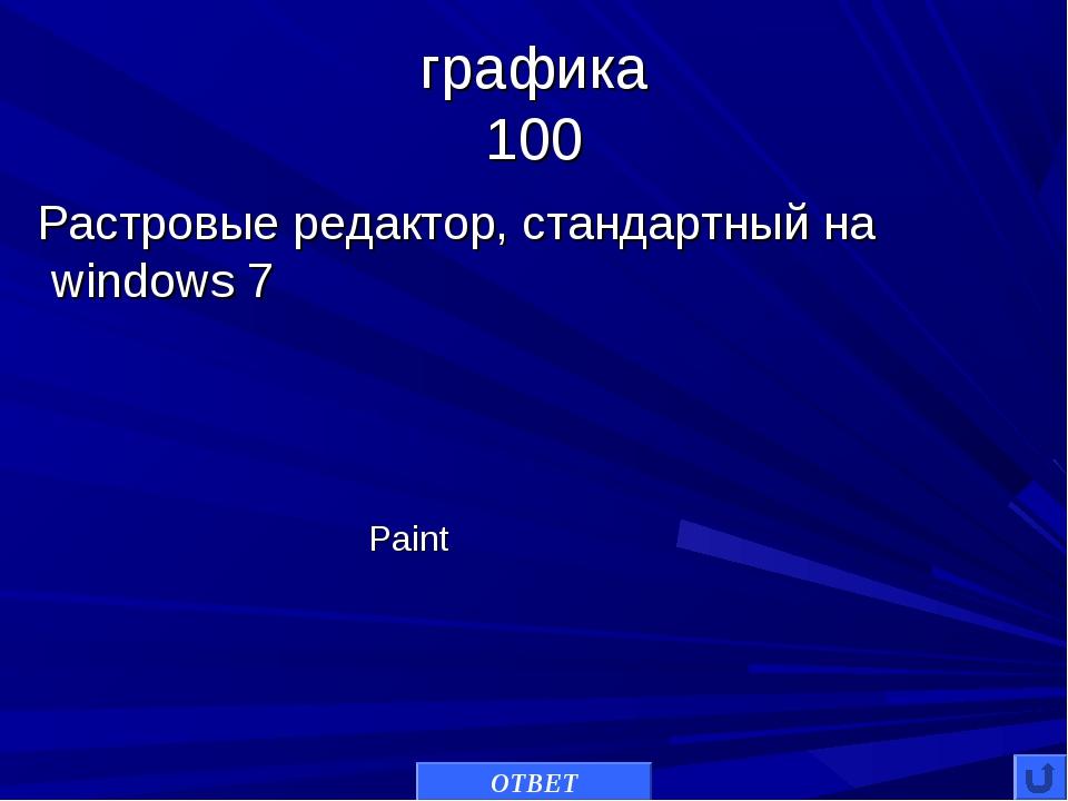 графика 100  Растровые редактор, стандартный на windows 7 ОТВЕТ Paint