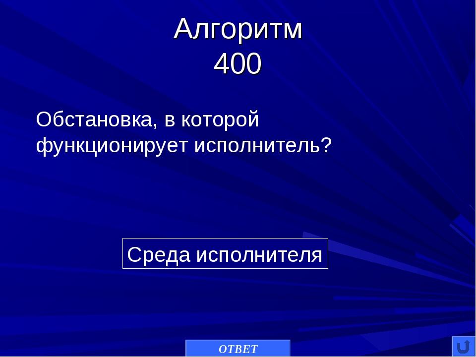 Алгоритм 400 Среда исполнителя Обстановка, в которой функционирует исполнител...