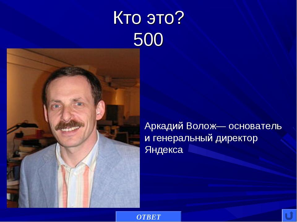 Кто это? 500 ОТВЕТ Аркадий Волож— основатель и генеральный директор Яндекса