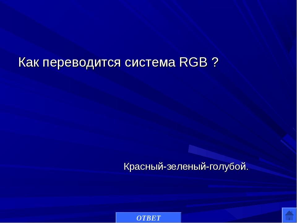 Как переводится система RGB ? ОТВЕТ Красный-зеленый-голубой.
