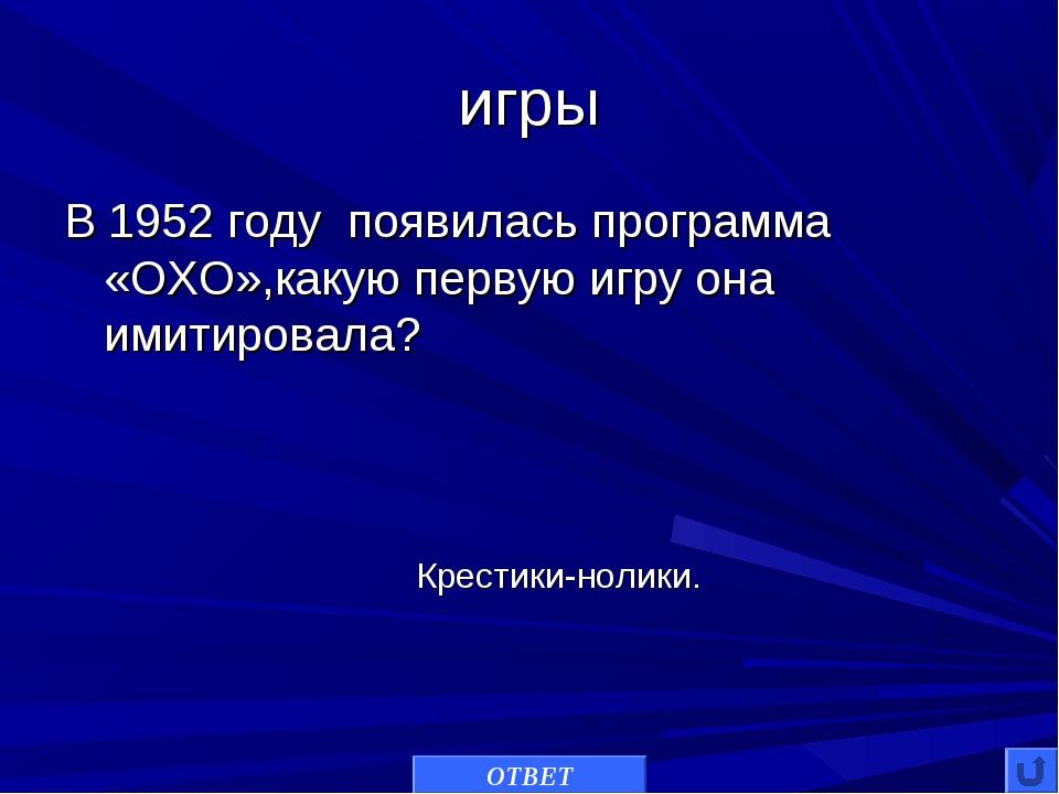 игры В 1952 годупоявилась программа «OXO»,какую первую игру она имитировала...
