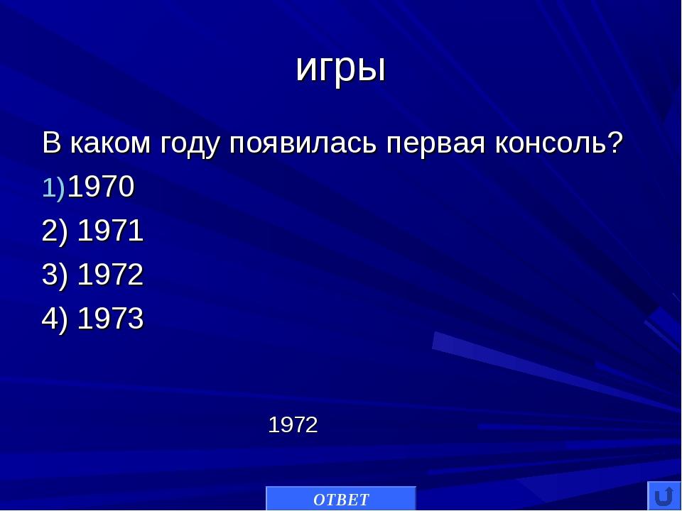 игры В каком году появилась первая консоль? 1970 2) 1971 3) 1972 4) 1973 ОТВЕ...
