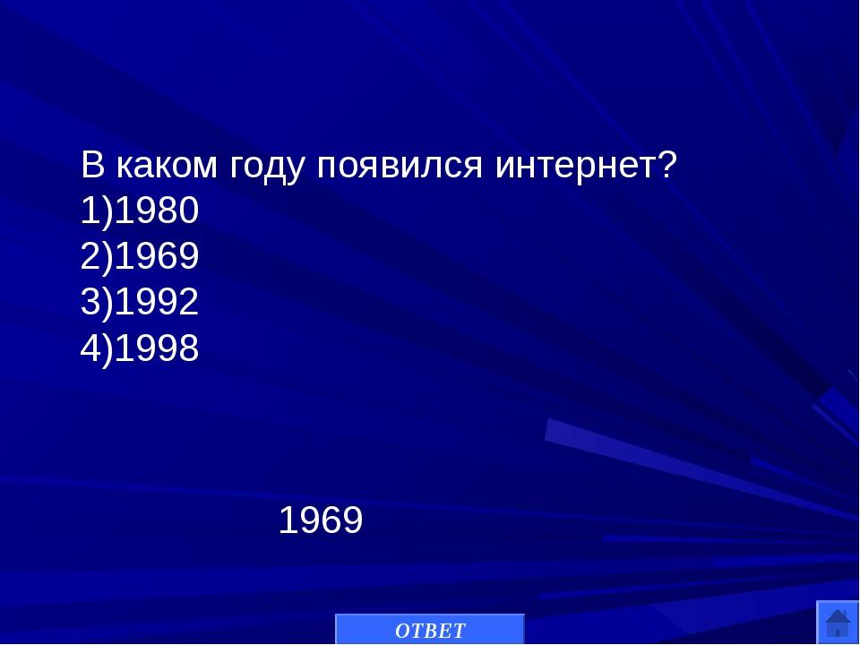 В каком году появился интернет? 1)1980 2)1969 3)1992 4)1998 1969 ОТВЕТ