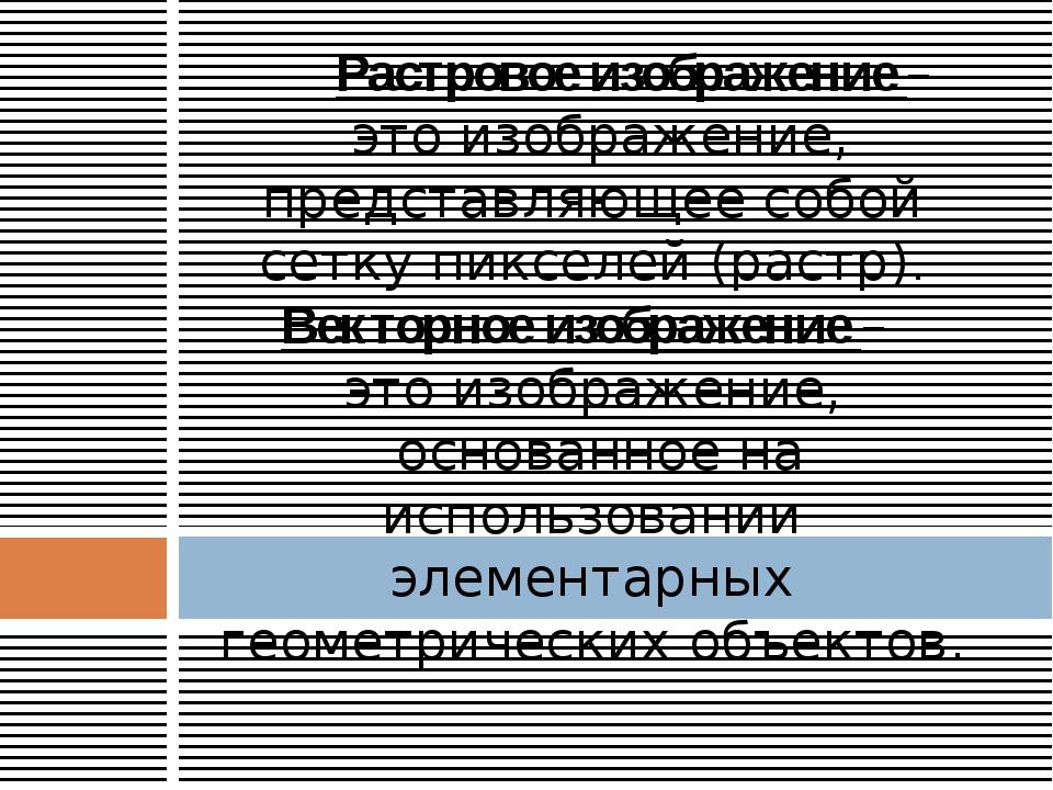Растровое изображение – это изображение, представляющее собой сетку пикселей...
