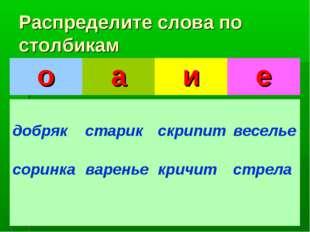 Распределите слова по столбикам оаие добряк соринка старик вареньескрипи