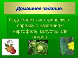 Подготовить историческую справку о названиях: картофель, капуста, или огурец.